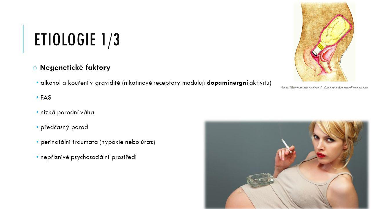 ETIOLOGIE 1/3 o Negenetické faktory alkohol a kouření v graviditě (nikotinové receptory modulují dopaminergní aktivitu) FAS nízká porodní váha předčasný porod perinatální traumata (hypoxie nebo úraz) nepříznivé psychosociální prostředí