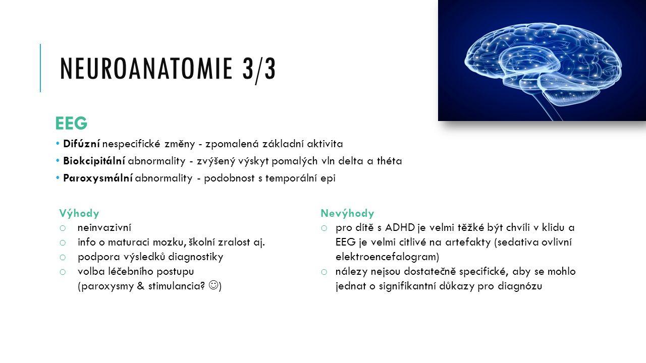 NEUROANATOMIE 3/3 EEG Difúzní nespecifické změny - zpomalená základní aktivita Biokcipitální abnormality - zvýšený výskyt pomalých vln delta a théta Paroxysmální abnormality - podobnost s temporální epi Výhody o neinvazivní o info o maturaci mozku, školní zralost aj.
