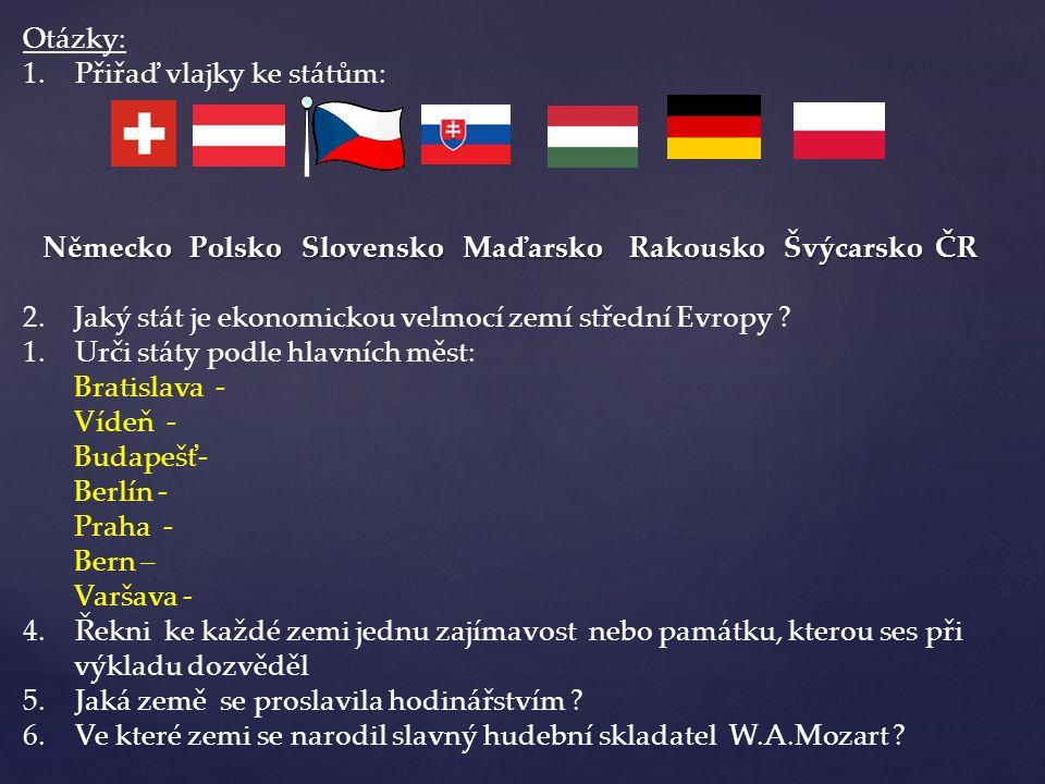 Otázky: 1.Přiřaď vlajky ke státům: Německo Polsko Slovensko Maďarsko Rakousko Švýcarsko ČR 2. Jaký stát je ekonomickou velmocí zemí střední Evropy ? 1