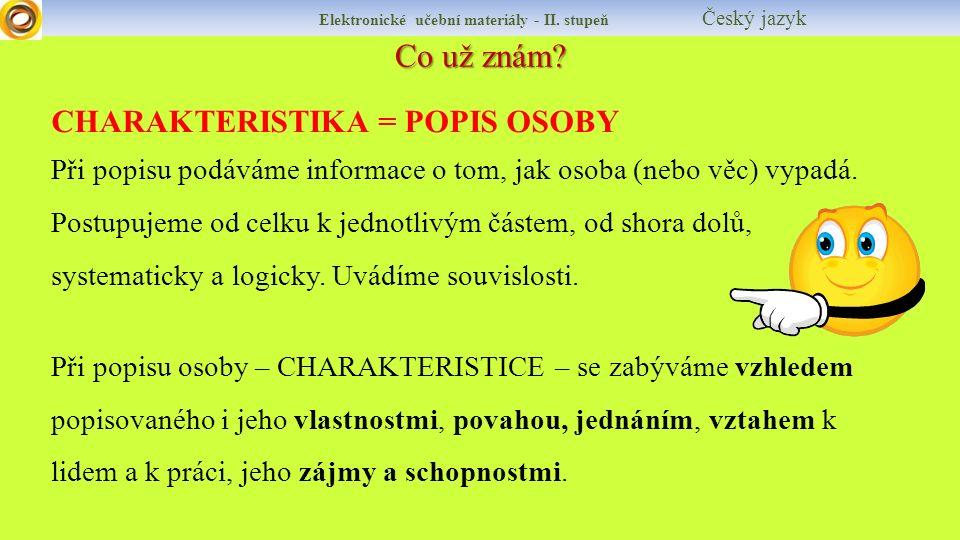Co už znám? Elektronické učební materiály - II. stupeň Český jazyk CHARAKTERISTIKA = POPIS OSOBY Při popisu podáváme informace o tom, jak osoba (nebo