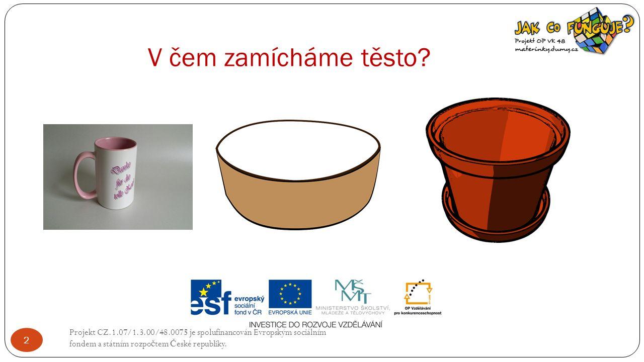 V čem zamícháme těsto? Projekt CZ.1.07/1.3.00/48.0075 je spolufinancován Evropským sociálním fondem a státním rozpo č tem Č eské republiky. 2