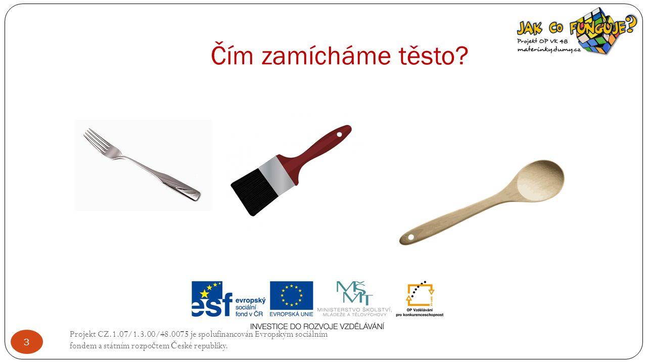 Čím zamícháme těsto? Projekt CZ.1.07/1.3.00/48.0075 je spolufinancován Evropským sociálním fondem a státním rozpo č tem Č eské republiky. 3