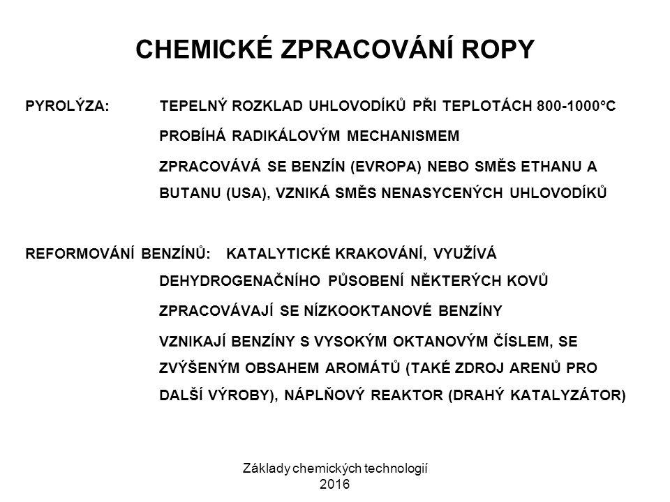 Základy chemických technologií 2016 CHEMICKÉ ZPRACOVÁNÍ ROPY PYROLÝZA:TEPELNÝ ROZKLAD UHLOVODÍKŮ PŘI TEPLOTÁCH 800-1000°C PROBÍHÁ RADIKÁLOVÝM MECHANISMEM ZPRACOVÁVÁ SE BENZÍN (EVROPA) NEBO SMĚS ETHANU A BUTANU (USA), VZNIKÁ SMĚS NENASYCENÝCH UHLOVODÍKŮ REFORMOVÁNÍ BENZÍNŮ:KATALYTICKÉ KRAKOVÁNÍ, VYUŽÍVÁ DEHYDROGENAČNÍHO PŮSOBENÍ NĚKTERÝCH KOVŮ ZPRACOVÁVAJÍ SE NÍZKOOKTANOVÉ BENZÍNY VZNIKAJÍ BENZÍNY S VYSOKÝM OKTANOVÝM ČÍSLEM, SE ZVÝŠENÝM OBSAHEM AROMÁTŮ (TAKÉ ZDROJ ARENŮ PRO DALŠÍ VÝROBY), NÁPLŇOVÝ REAKTOR (DRAHÝ KATALYZÁTOR)