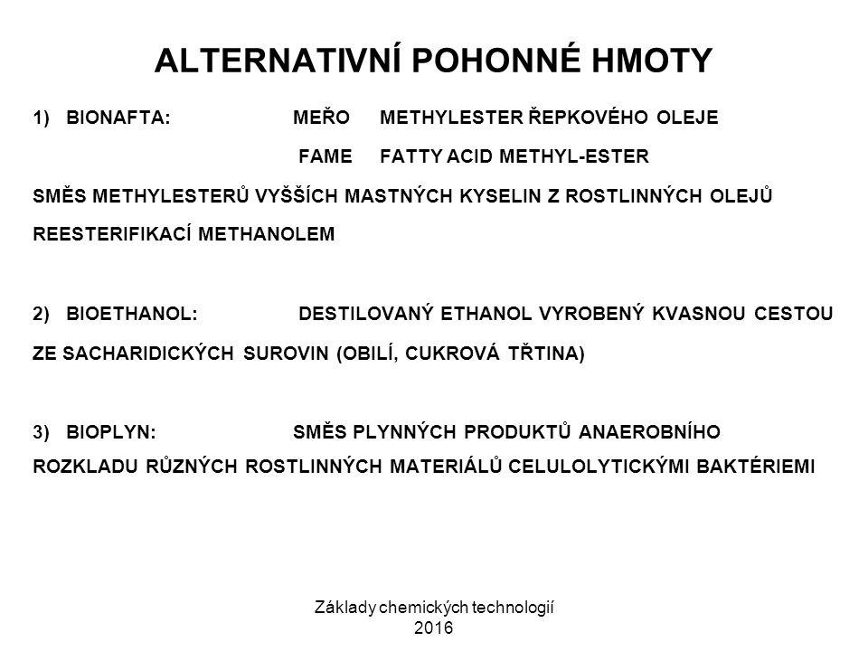 Základy chemických technologií 2016 ALTERNATIVNÍ POHONNÉ HMOTY 1) BIONAFTA: MEŘOMETHYLESTER ŘEPKOVÉHO OLEJE FAMEFATTY ACID METHYL-ESTER SMĚS METHYLESTERŮ VYŠŠÍCH MASTNÝCH KYSELIN Z ROSTLINNÝCH OLEJŮ REESTERIFIKACÍ METHANOLEM 2) BIOETHANOL: DESTILOVANÝ ETHANOL VYROBENÝ KVASNOU CESTOU ZE SACHARIDICKÝCH SUROVIN (OBILÍ, CUKROVÁ TŘTINA) 3) BIOPLYN:SMĚS PLYNNÝCH PRODUKTŮ ANAEROBNÍHO ROZKLADU RŮZNÝCH ROSTLINNÝCH MATERIÁLŮ CELULOLYTICKÝMI BAKTÉRIEMI