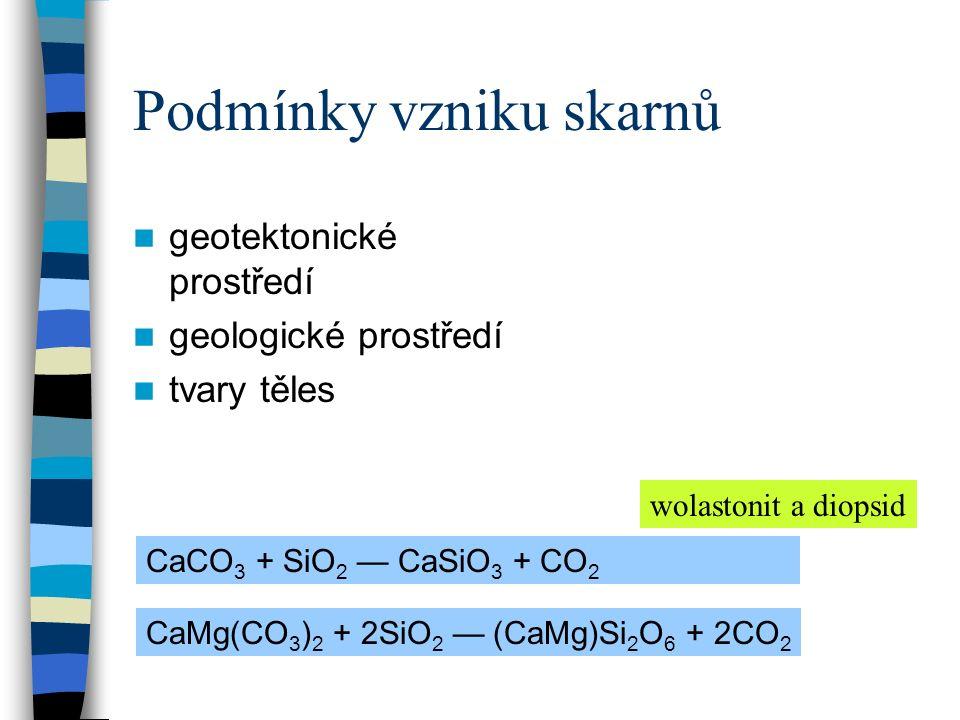 Podmínky vzniku skarnů geotektonické prostředí geologické prostředí tvary těles CaCO 3 + SiO 2 — CaSiO 3 + CO 2 CaMg(CO 3 ) 2 + 2SiO 2 — (CaMg)Si 2 O 6 + 2CO 2 wolastonit a diopsid