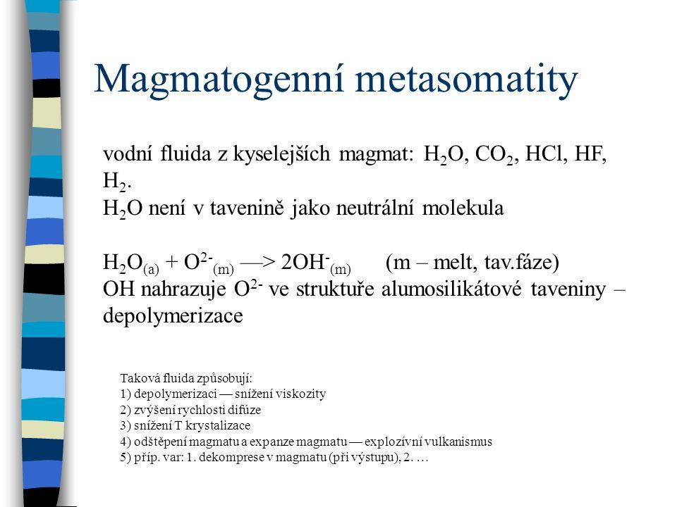 Magmatogenní metasomatity vodní fluida z kyselejších magmat: H 2 O, CO 2, HCl, HF, H 2.