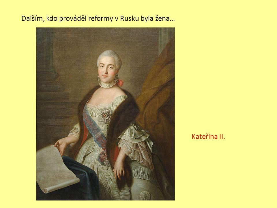Dalším, kdo prováděl reformy v Rusku byla žena… Kateřina II.