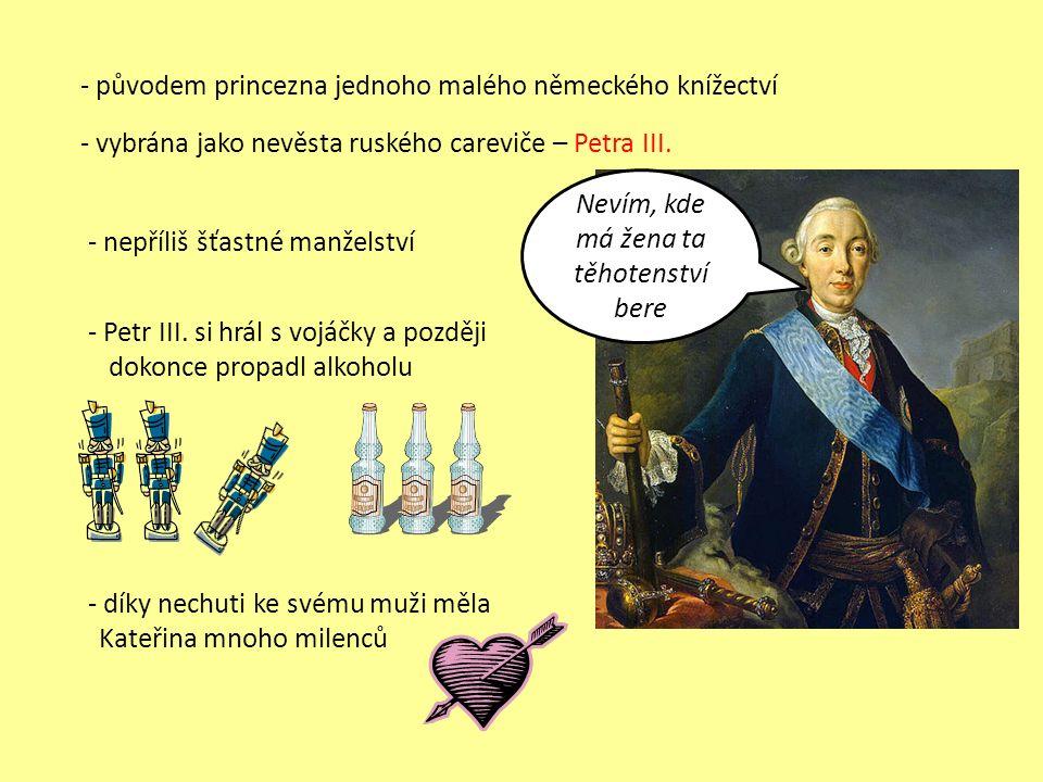 - původem princezna jednoho malého německého knížectví - vybrána jako nevěsta ruského careviče – Petra III. - nepříliš šťastné manželství - Petr III.