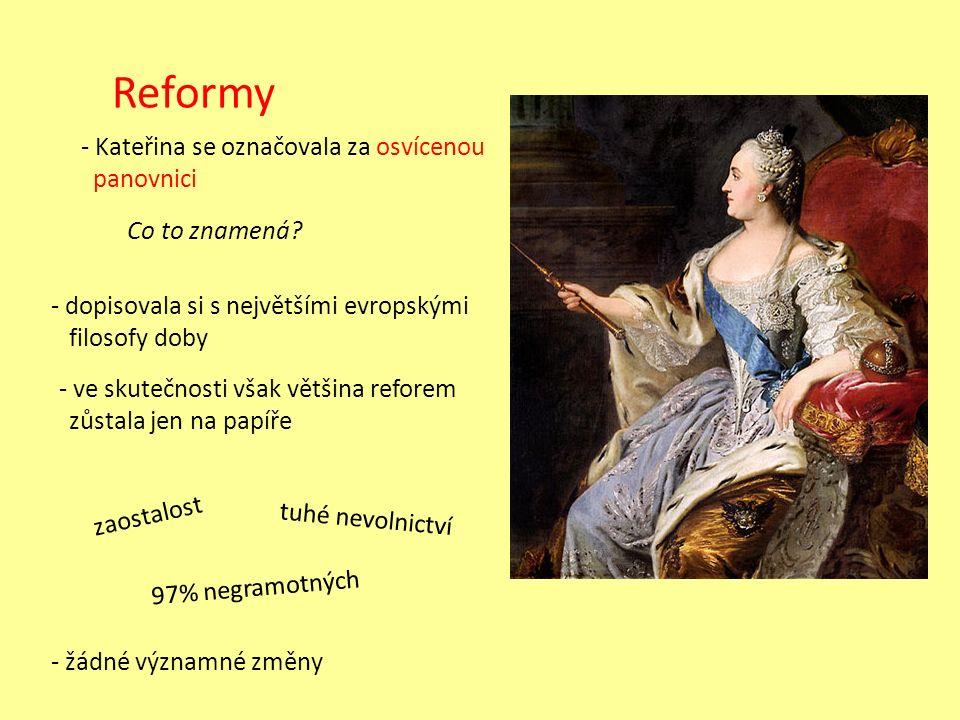 Reformy - Kateřina se označovala za osvícenou panovnici - dopisovala si s největšími evropskými filosofy doby - ve skutečnosti však většina reforem zůstala jen na papíře tuhé nevolnictví 97% negramotných zaostalost - žádné významné změny Co to znamená?