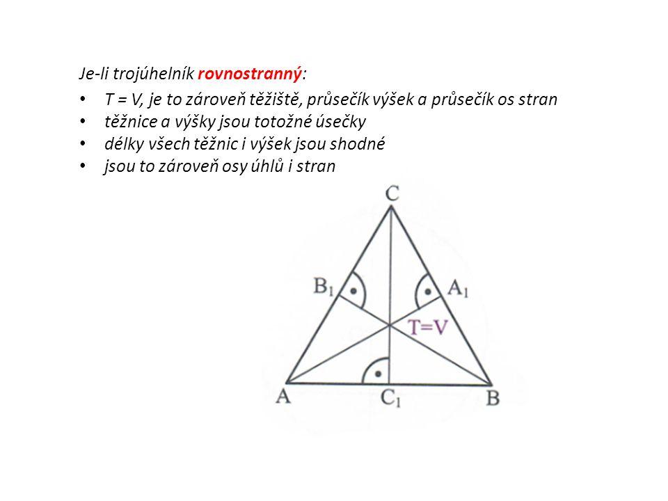 Je-li trojúhelník rovnostranný: T = V, je to zároveň těžiště, průsečík výšek a průsečík os stran těžnice a výšky jsou totožné úsečky délky všech těžnic i výšek jsou shodné jsou to zároveň osy úhlů i stran