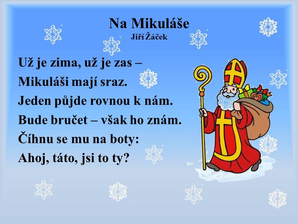 Na Mikuláše Jiří Žáček Už je zima, už je zas – Mikuláši mají sraz. Jeden půjde rovnou k nám. Bude bručet – však ho znám. Číhnu se mu na boty: Ahoj, tá