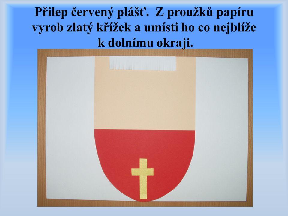 Přilep červený plášť. Z proužků papíru vyrob zlatý křížek a umísti ho co nejblíže k dolnímu okraji.