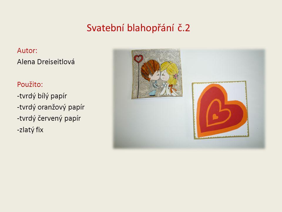 Svatební blahopřání č.2 Autor: Alena Dreiseitlová Použito: -tvrdý bílý papír -tvrdý oranžový papír -tvrdý červený papír -zlatý fix