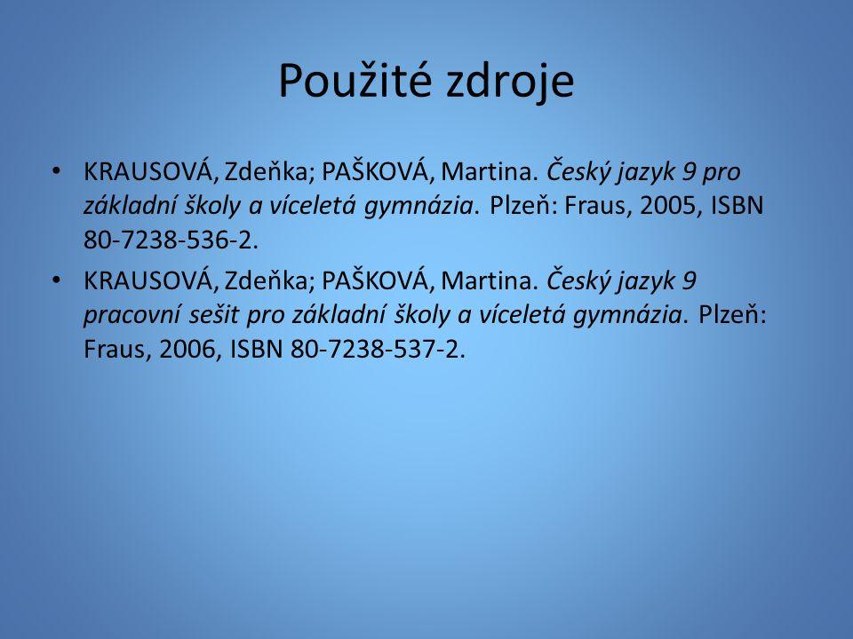 Použité zdroje KRAUSOVÁ, Zdeňka; PAŠKOVÁ, Martina. Český jazyk 9 pro základní školy a víceletá gymnázia. Plzeň: Fraus, 2005, ISBN 80-7238-536-2. KRAUS