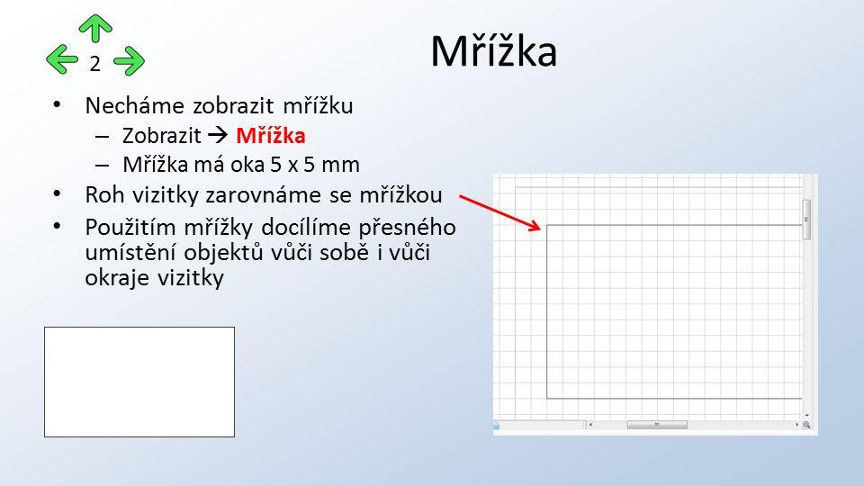 Necháme zobrazit mřížku – Zobrazit  Mřížka – Mřížka má oka 5 x 5 mm Roh vizitky zarovnáme se mřížkou Použitím mřížky docílíme přesného umístění objektů vůči sobě i vůči okraje vizitky Mřížka 2