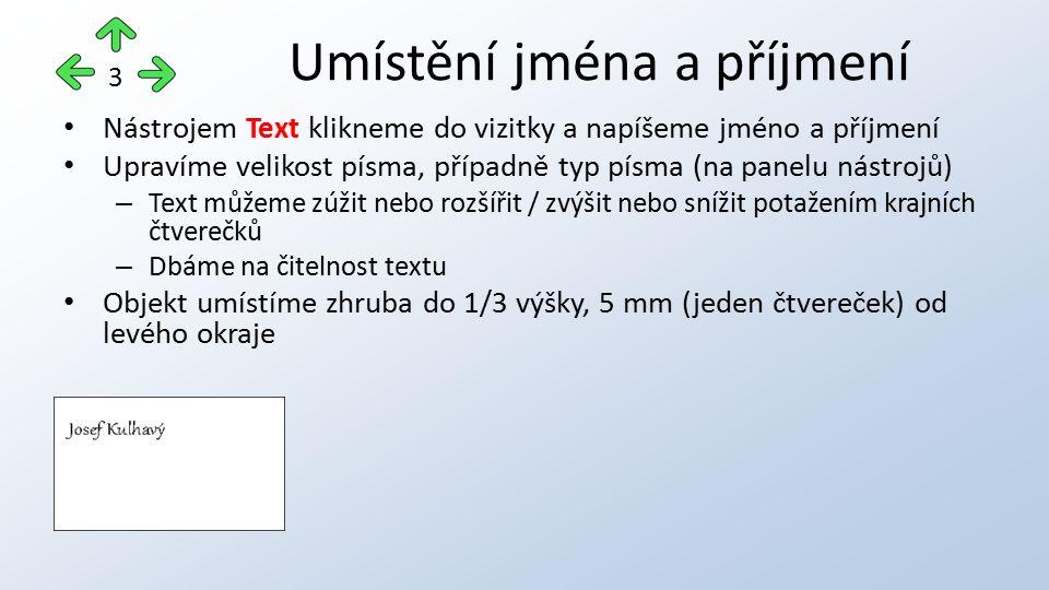Nástrojem Text klikneme do vizitky a napíšeme jméno a příjmení Upravíme velikost písma, případně typ písma (na panelu nástrojů) – Text můžeme zúžit nebo rozšířit / zvýšit nebo snížit potažením krajních čtverečků – Dbáme na čitelnost textu Objekt umístíme zhruba do 1/3 výšky, 5 mm (jeden čtvereček) od levého okraje Umístění jména a příjmení 3