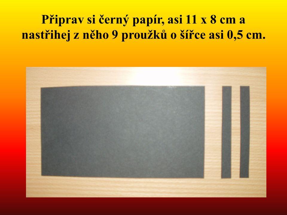 Připrav si černý papír, asi 11 x 8 cm a nastřihej z něho 9 proužků o šířce asi 0,5 cm.
