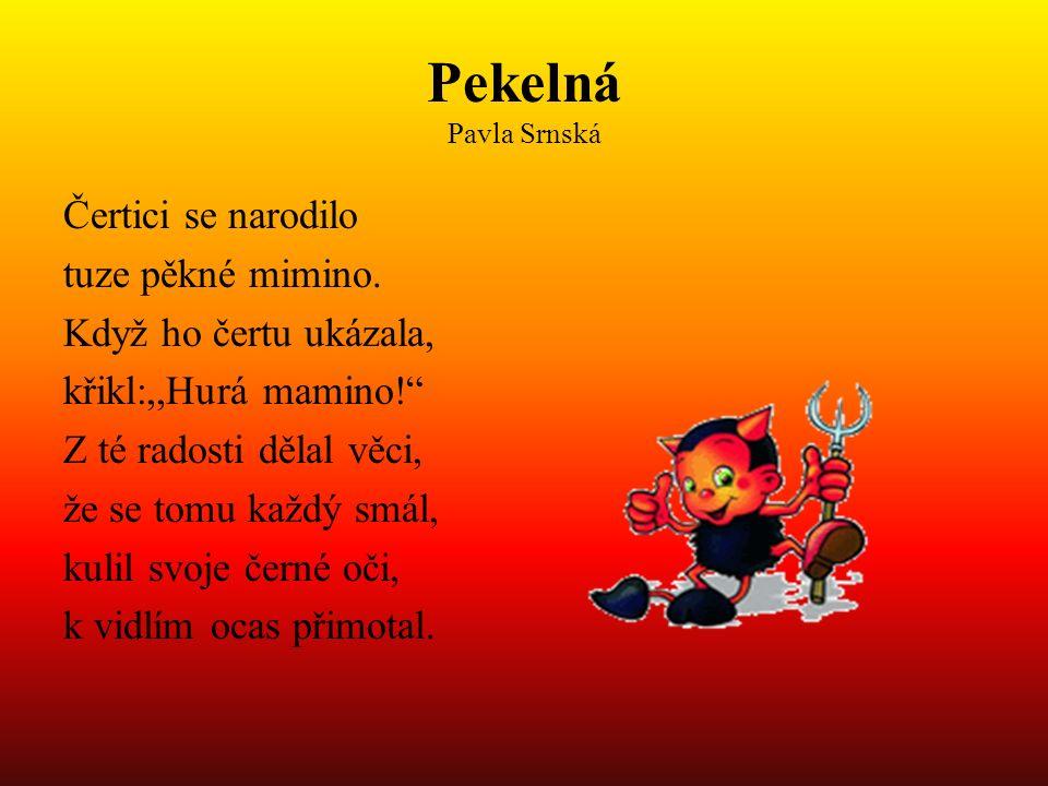 """Pekelná Pavla Srnská Čertici se narodilo tuze pěkné mimino. Když ho čertu ukázala, křikl:,,Hurá mamino!"""" Z té radosti dělal věci, že se tomu každý smá"""
