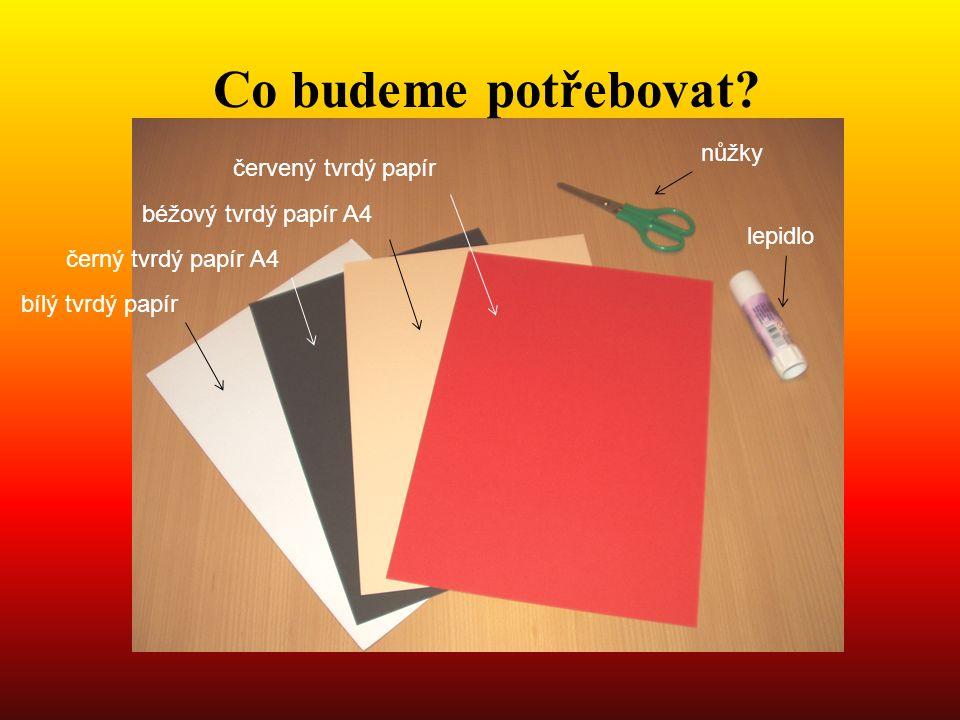 Co budeme potřebovat? bílý tvrdý papír černý tvrdý papír A4 béžový tvrdý papír A4 červený tvrdý papír nůžky lepidlo
