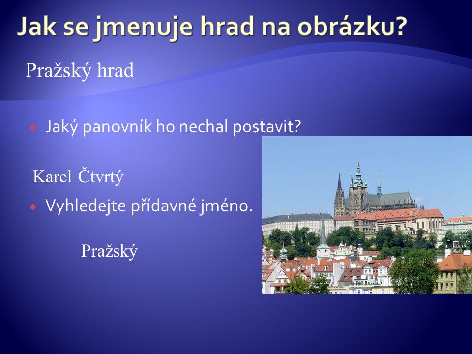  Jaký panovník ho nechal postavit?  Vyhledejte přídavné jméno. Pražský hrad Karel Čtvrtý Pražský