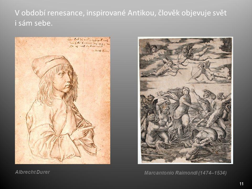 11 V období renesance, inspirované Antikou, člověk objevuje svět i sám sebe. Albrecht Durer Marcantonio Raimondi (1474–1534)