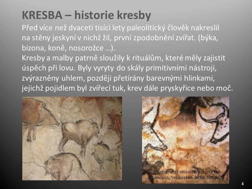 4 KRESBA – historie kresby Před více než dvaceti tisíci lety paleolitický člověk nakreslil na stěny jeskyní v nichž žil, první zpodobnění zvířat. (býk