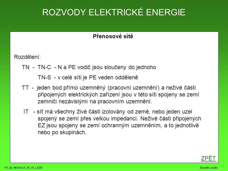 ROZVODY ELEKTRICKÉ ENERGIE VY_52_INOVACE_05_16_LEZB Zbyněk Lecián Přenosové sítě Rozdělení: TN - TN-C - N a PE vodič jsou sloučeny do jednoho TN-S - v celé síti je PE veden odděleně TT - jeden bod přímo uzemněný (pracovní uzemnění) a neživé části připojených elektrických zařízení jsou v této síti spojeny se zemí zemniči nezávislými na pracovním uzemnění.