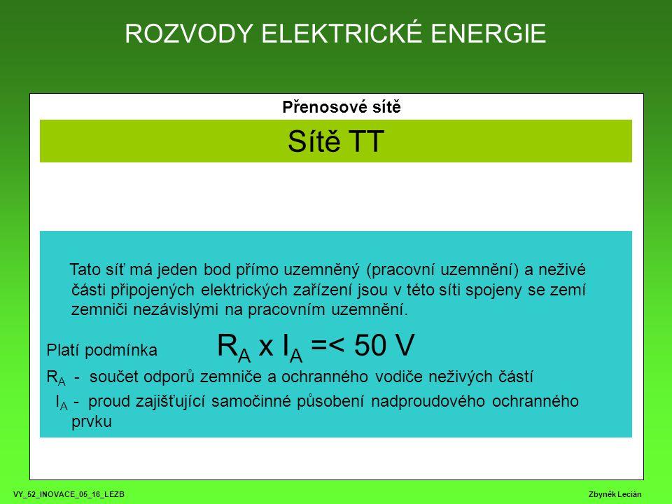 ROZVODY ELEKTRICKÉ ENERGIE VY_52_INOVACE_05_16_LEZB Zbyněk Lecián Přenosové sítě Sítě TT Tato síť má jeden bod přímo uzemněný (pracovní uzemnění) a neživé části připojených elektrických zařízení jsou v této síti spojeny se zemí zemniči nezávislými na pracovním uzemnění.