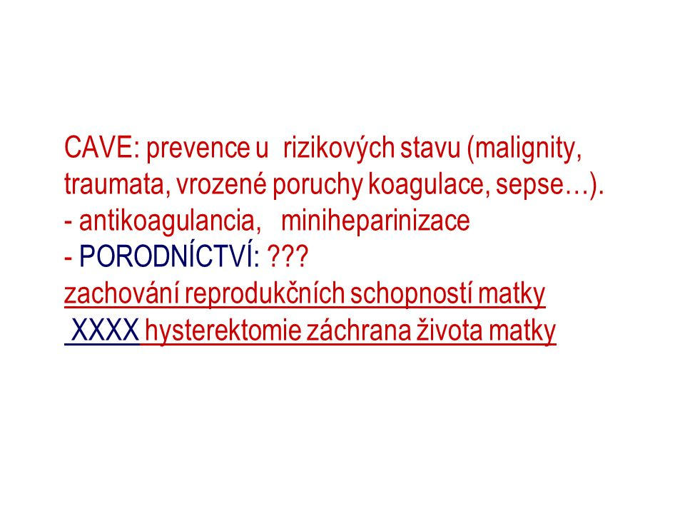 CAVE: prevence u rizikových stavu (malignity, traumata, vrozené poruchy koagulace, sepse…). - antikoagulancia, miniheparinizace - PORODNÍCTVÍ: ??? zac