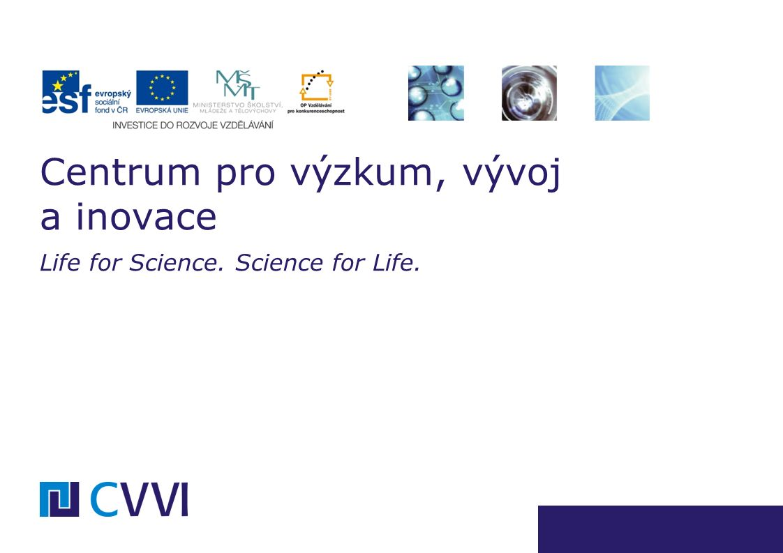 Centrum pro výzkum, vývoj a inovace Life for Science. Science for Life.