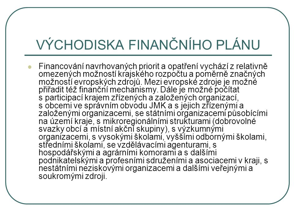 VÝCHODISKA FINANČNÍHO PLÁNU Financování navrhovaných priorit a opatření vychází z relativně omezených možností krajského rozpočtu a poměrně značných možností evropských zdrojů.