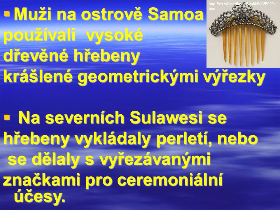 Muži na ostrově Samoa používali vysoké dřevěné hřebeny krášlené geometrickými výřezky  Na severních Sulawesi se hřebeny vykládaly perletí, nebo se dělaly s vyřezávanými se dělaly s vyřezávanými značkami pro ceremoniální účesy.