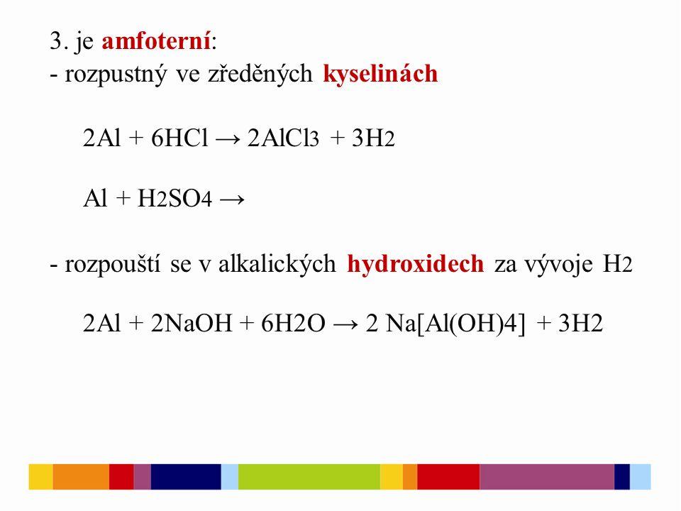 3. je amfoterní: - rozpustný ve zředěných kyselinách 2Al + 6HCl → 2AlCl 3 + 3H 2 Al + H 2 SO 4 → - rozpouští se v alkalických hydroxidech za vývoje H