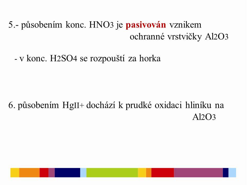 5.- působením konc. HNO 3 je pasivován vznikem ochranné vrstvičky Al 2 O 3 - v konc.