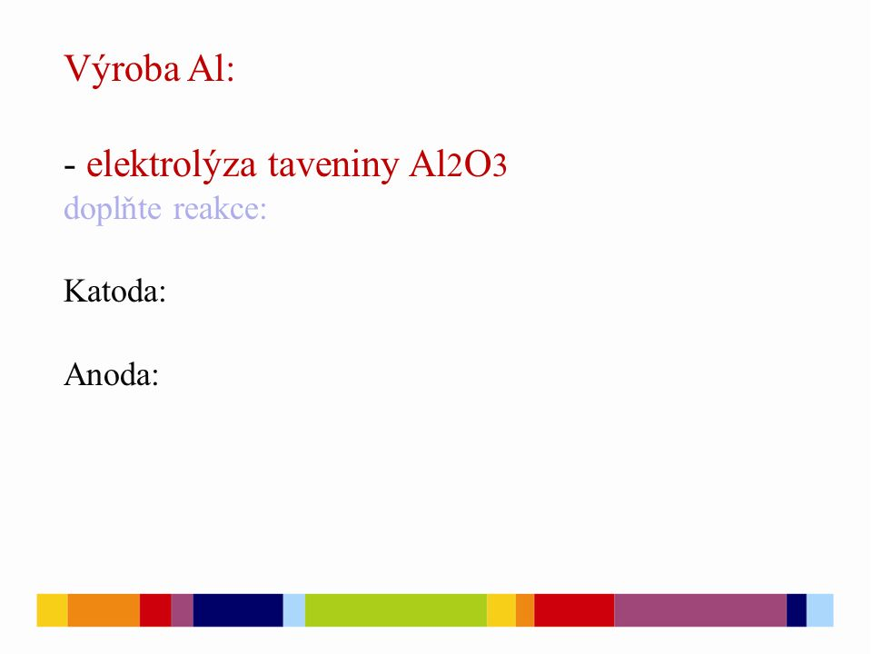 Výroba Al: - elektrolýza taveniny Al 2 O 3 doplňte reakce: Katoda: Anoda:
