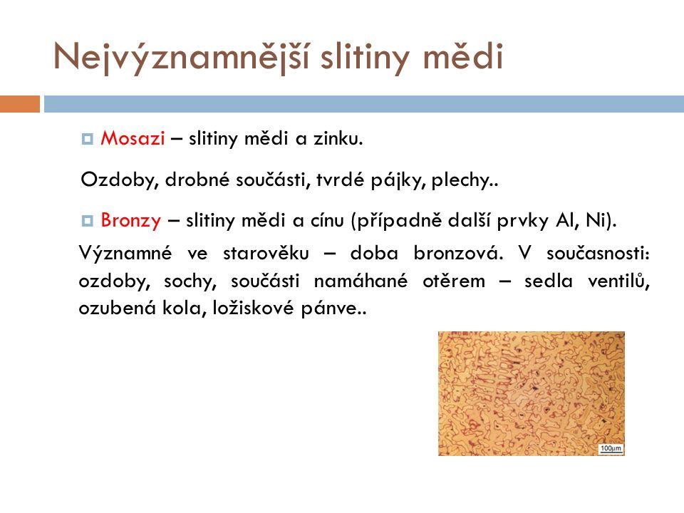 Nejvýznamnější slitiny mědi  Mosazi – slitiny mědi a zinku. Ozdoby, drobné součásti, tvrdé pájky, plechy..  Bronzy – slitiny mědi a cínu (případně d