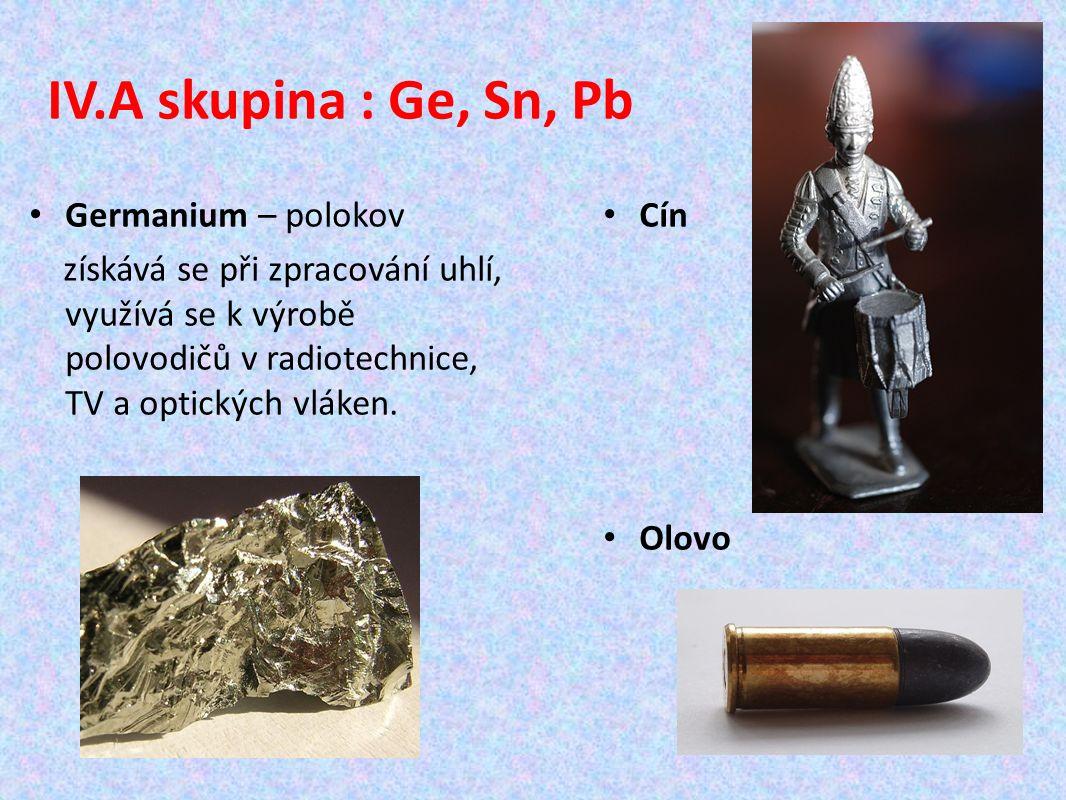 IV.A skupina : Ge, Sn, Pb Germanium – polokov získává se při zpracování uhlí, využívá se k výrobě polovodičů v radiotechnice, TV a optických vláken.