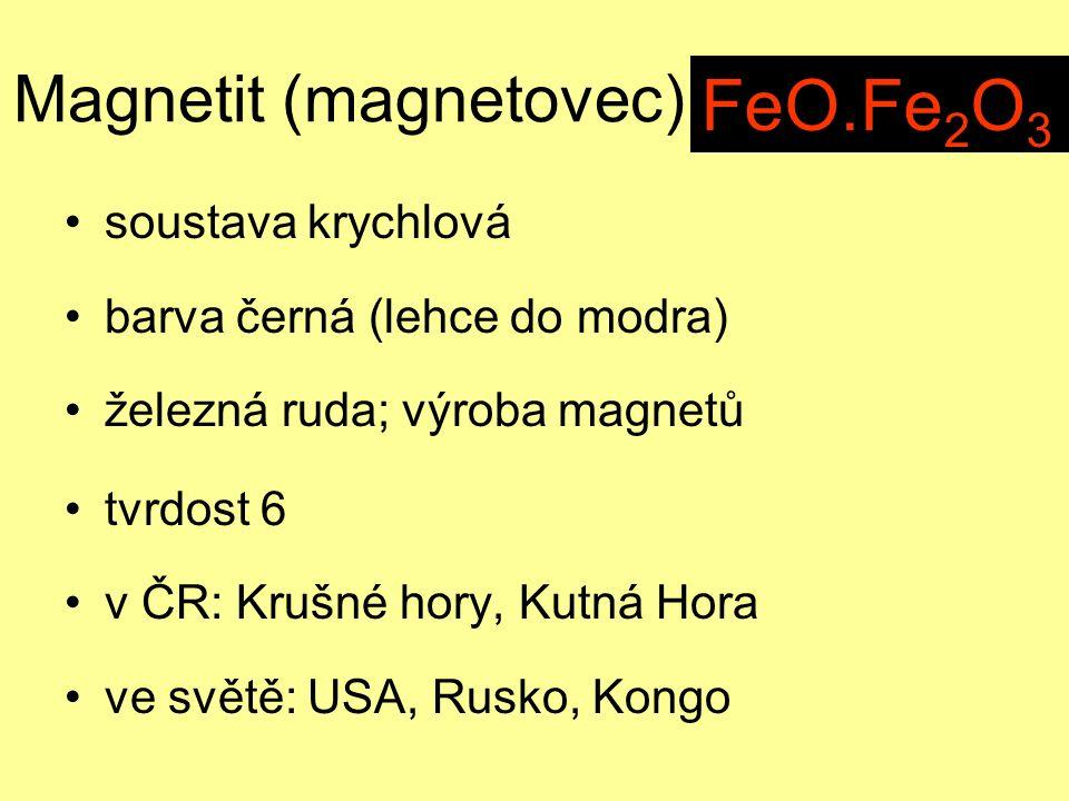 Magnetit (magnetovec) soustava krychlová barva černá (lehce do modra) železná ruda; výroba magnetů tvrdost 6 v ČR: Krušné hory, Kutná Hora ve světě: USA, Rusko, Kongo Fe 3 O 4 FeO.Fe 2 O 3