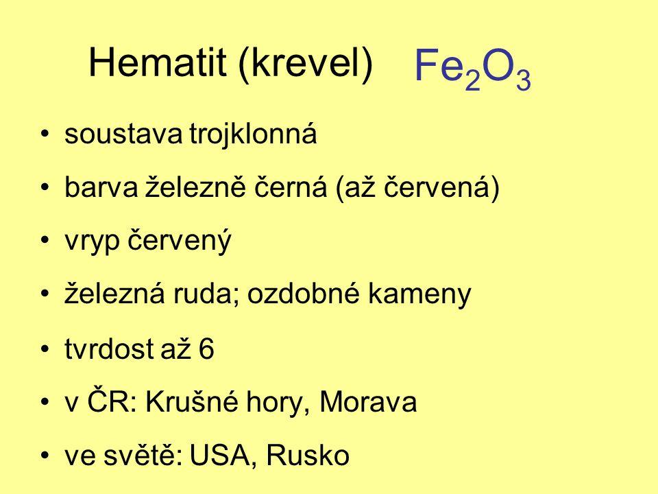 Hematit (krevel) soustava trojklonná barva železně černá (až červená) vryp červený železná ruda; ozdobné kameny tvrdost až 6 v ČR: Krušné hory, Morava ve světě: USA, Rusko Fe 2 O 3