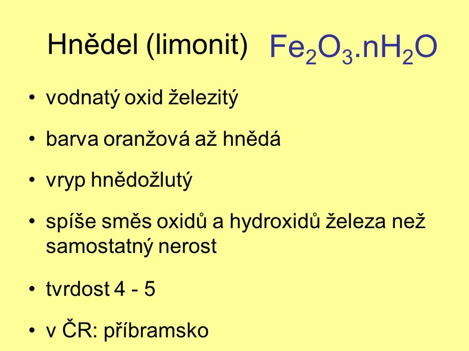 Hnědel (limonit) vodnatý oxid železitý barva oranžová až hnědá vryp hnědožlutý spíše směs oxidů a hydroxidů železa než samostatný nerost tvrdost 4 - 5 v ČR: příbramsko Fe 2 O 3.nH 2 O