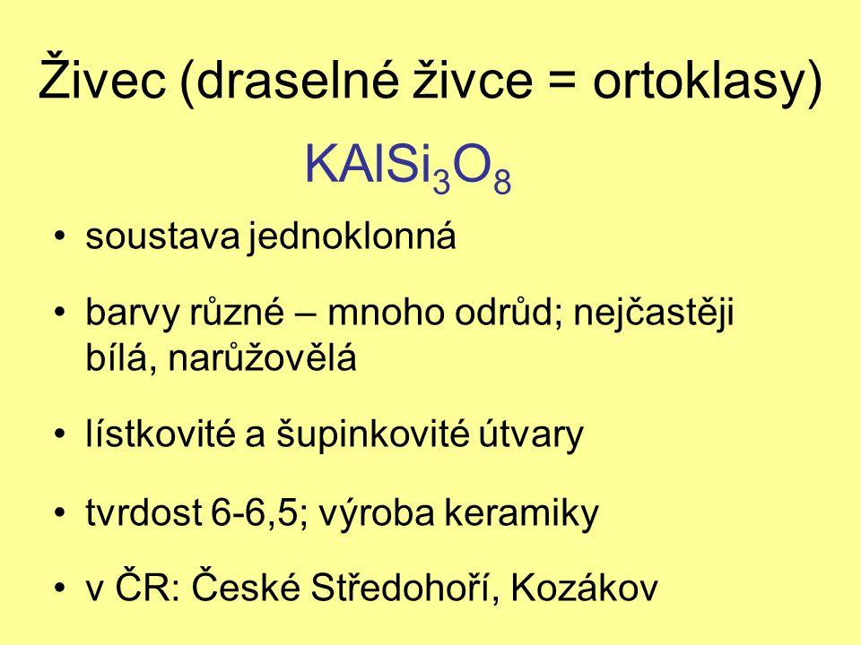 Živec (draselné živce = ortoklasy) soustava jednoklonná barvy různé – mnoho odrůd; nejčastěji bílá, narůžovělá lístkovité a šupinkovité útvary tvrdost 6-6,5; výroba keramiky v ČR: České Středohoří, Kozákov KAlSi 3 O 8