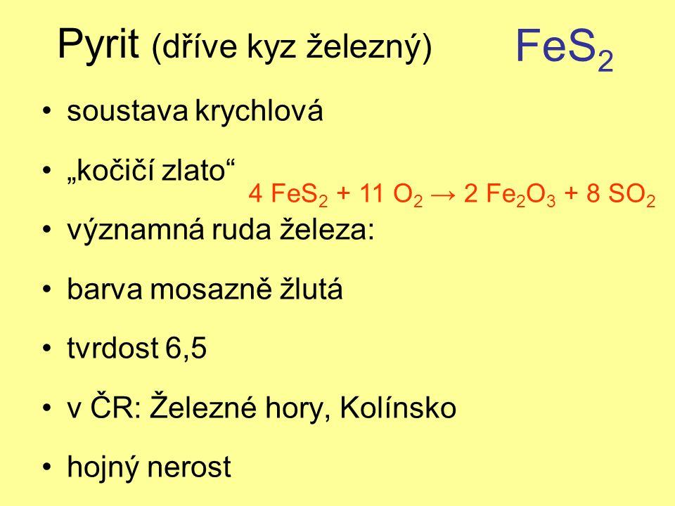 """Pyrit (dříve kyz železný) soustava krychlová """"kočičí zlato významná ruda železa: barva mosazně žlutá tvrdost 6,5 v ČR: Železné hory, Kolínsko hojný nerost FeS 2 4 FeS 2 + 11 O 2 → 2 Fe 2 O 3 + 8 SO 2"""