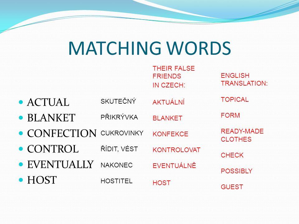 MATCHING WORDS ACTUAL BLANKET CONFECTION CONTROL EVENTUALLY HOST SKUTEČNÝ PŘIKRÝVKA CUKROVINKY ŘÍDIT, VÉST NAKONEC HOSTITEL THEIR FALSE FRIENDS IN CZECH : AKTUÁLNÍ BLANKET KONFEKCE KONTROLOVAT EVENTUÁLNĚ HOST ENGLISH TRANSLATION: TOPICAL FORM READY-MADE CLOTHES CHECK POSSIBLY GUEST
