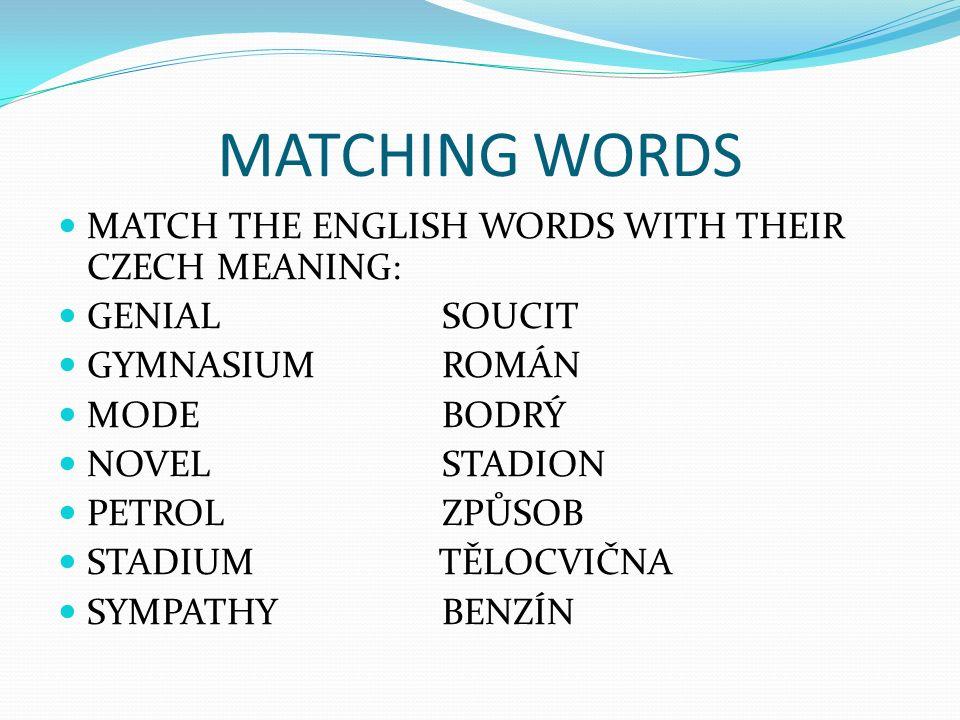 MATCHING WORDS MATCH THE ENGLISH WORDS WITH THEIR CZECH MEANING: GENIALSOUCIT GYMNASIUMROMÁN MODEBODRÝ NOVELSTADION PETROLZPŮSOB STADIUM TĚLOCVIČNA SYMPATHYBENZÍN