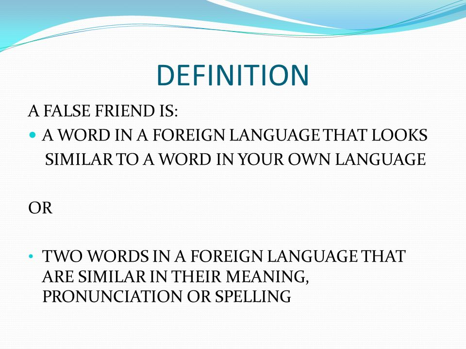 DEFINITION A FALSE FRIEND IS: A WORD IN A FOREIGN LANGUAGE THAT LOOKS SIMILAR TO A WORD IN YOUR OWN LANGUAGE OR TWO WORDS IN A FOREIGN LANGUAGE THAT ARE SIMILAR IN THEIR MEANING, PRONUNCIATION OR SPELLING