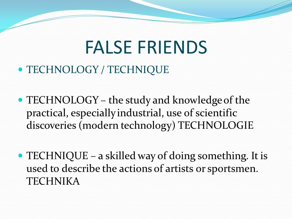 FALSE FRIENDS TECHNOLOGY / TECHNIQUE TECHNOLOGY – the study and knowledge of the practical, especially industrial, use of scientific discoveries (modern technology) TECHNOLOGIE TECHNIQUE – a skilled way of doing something.