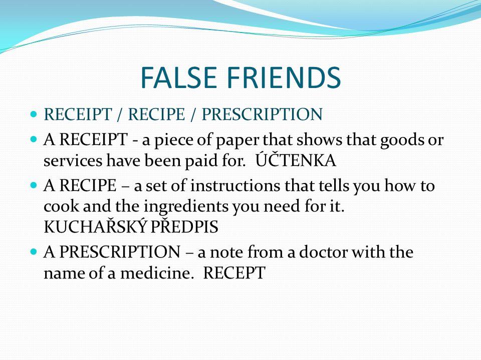 FALSE FRIENDS RECEIPT / RECIPE / PRESCRIPTION A RECEIPT - a piece of paper that shows that goods or services have been paid for. ÚČTENKA A RECIPE – a
