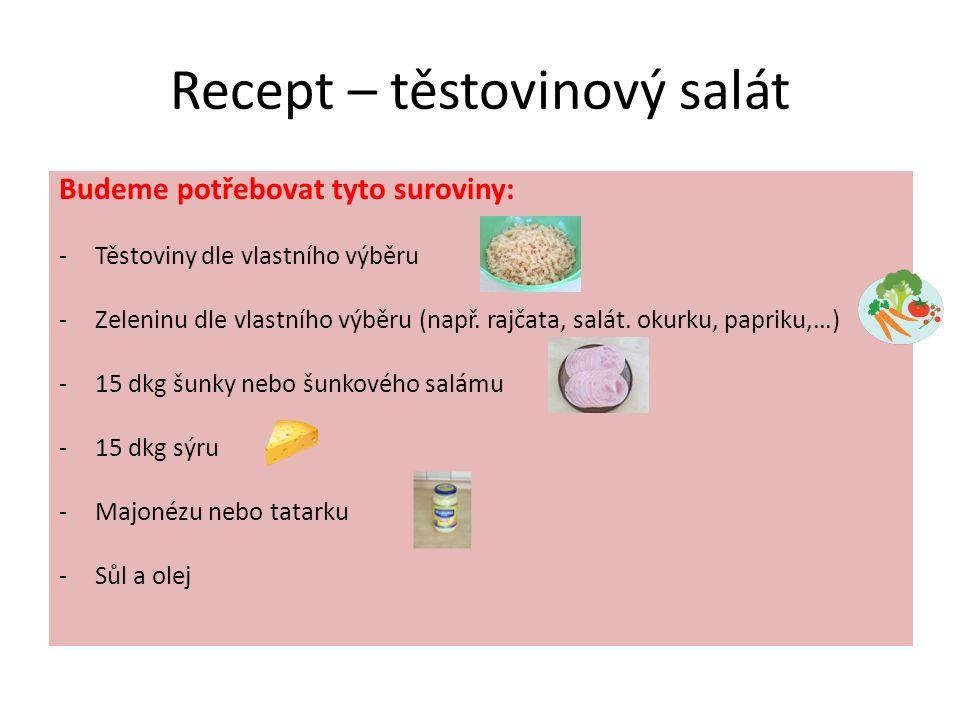 Recept – těstovinový salát Budeme potřebovat tyto suroviny: -Těstoviny dle vlastního výběru -Zeleninu dle vlastního výběru (např.