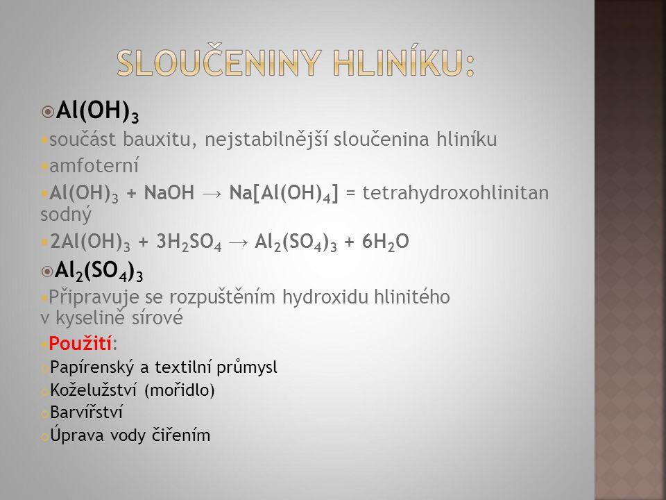  Al(OH) 3  součást bauxitu, nejstabilnější sloučenina hliníku  amfoterní  Al(OH) 3 + NaOH → Na[Al(OH) 4 ] = tetrahydroxohlinitan sodný  2Al(OH) 3 + 3H 2 SO 4 → Al 2 (SO 4 ) 3 + 6H 2 O  Al 2 (SO 4 ) 3  Připravuje se rozpuštěním hydroxidu hlinitého v kyselině sírové  Použití: Papírenský a textilní průmysl Koželužství (mořidlo) Barvířství Úprava vody čiřením
