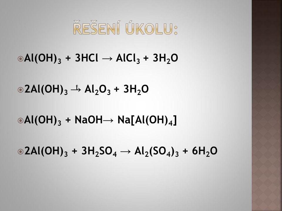  Al(OH) 3 + 3HCl → AlCl 3 + 3H 2 O  2Al(OH) 3 → Al 2 O 3 + 3H 2 O  Al(OH) 3 + NaOH → Na[Al(OH) 4 ]  2Al(OH) 3 + 3H 2 SO 4 → Al 2 (SO 4 ) 3 + 6H 2 O t